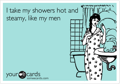 I take my showers hot and steamy, like my men