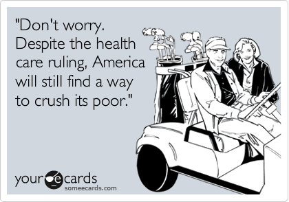"""Don't worry. Despite the health care ruling, America will still find a way to crush its poor."""