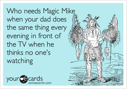 Who needs Magic Mike when your dad does the same thing every evening in front of the TV when he thinks no one's watching