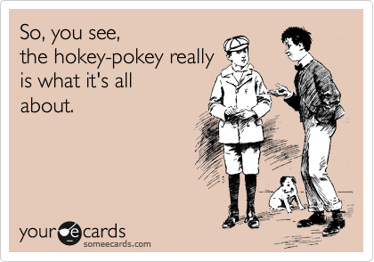 So, you see,  the hokey-pokey really is what it's all about.