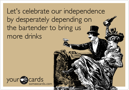 Let's celebrate our independence by desperately depending on the bartender to bring us more drinks