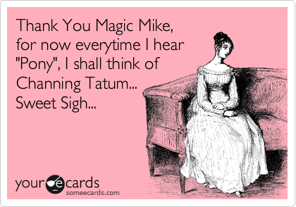 """Thank You Magic Mike,  for now everytime I hear  """"Pony"""", I shall think of Channing Tatum... Sweet Sigh..."""