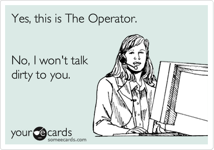 Yes, this is The Operator.   No, I won't talk dirty to you.