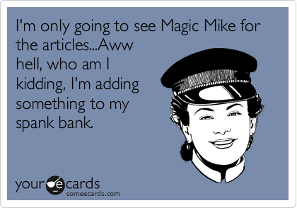 I'm only going to see Magic Mike for the articles...Aww hell, who am I kidding, I'm adding something to my spank bank.