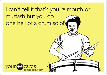 I can't tell if that's you're mouth or mustash but you do one hell of a drum solo!