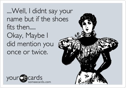 ....Well, I didnt say your name but if the shoes fits then..... Okay, Maybe I did mention you once or twice.