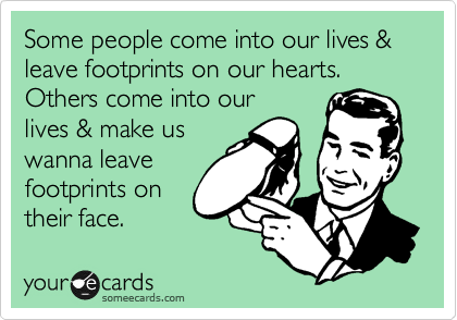 Some people come into our lives & leave footprints on our hearts. Others come into our lives & make us wanna leave footprints on their face.