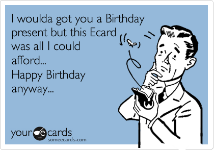 I woulda got you a Birthday present but this Ecard was all I could afford... Happy Birthday anyway...