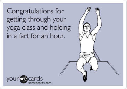 Congratulations For Getting Through Your Yoga Class And Holding In A Fart An Hour