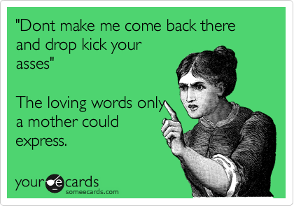 """Dont make me come back there and drop kick your asses""  The loving words only a mother could express."