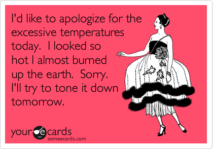 I'd like to apologize for the excessive temperatures today.  I looked so hot I almost burned up the earth.  Sorry. I'll try to tone it down tomorrow.