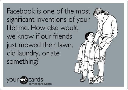 Facebook is one of the most significant inventions of your lifetime. How else would we know if our friends just mowed their lawn, did laundry, or ate something?