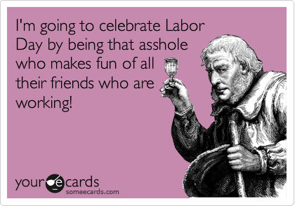 I'm going to celebrate Labor Day by being that asshole who makes fun of all their friends who are working!