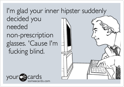 I'm glad your inner hipster suddenly decided you needed non-prescription glasses. 'Cause I'm  fucking blind.