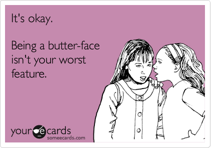 It's okay.  Being a butter-face isn't your worst feature.