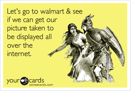 Let's go to walmart & see if we can get our picture taken to be displayed all over the internet.