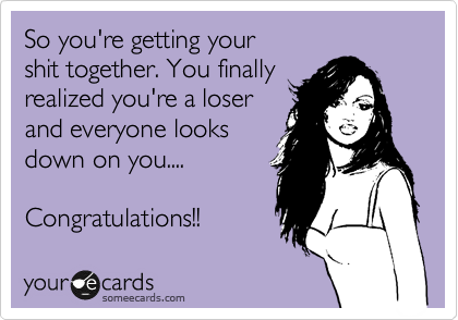 So you're getting your shit together. You finally realized you're a loser and everyone looks down on you....   Congratulations!!