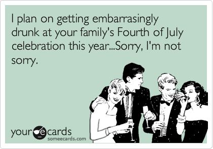 I plan on getting embarrasingly drunk at your family's Fourth of July celebration this year...Sorry, I'm not sorry.