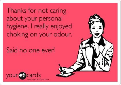 Thanks for not caring about your personal hygiene. I really enjoyed choking on your odour.  Said no one ever!