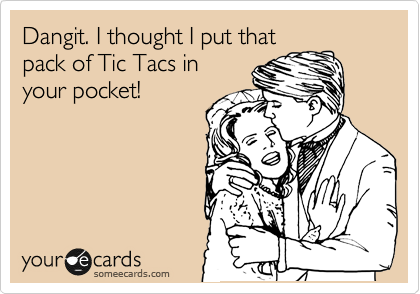 Dangit. I thought I put that pack of Tic Tacs in your pocket!