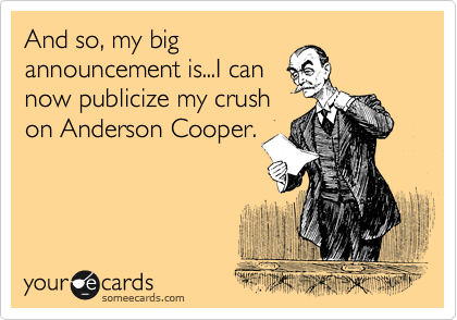 And so, my big announcement is...I can now publicize my crush on Anderson Cooper.