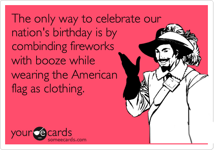 The only way to celebrate our nation's birthday is by combinding fireworks with booze while wearing the American flag as clothing.