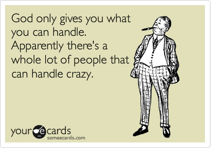 God only gives you what you can handle.  Apparently there's a whole lot of people that can handle crazy.