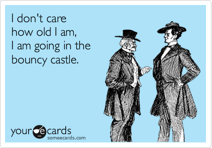I don't care  how old I am,  I am going in the bouncy castle.