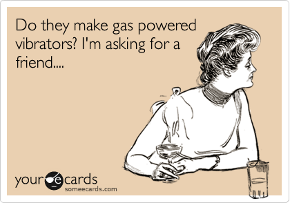 Do they make gas powered vibrators? I'm asking for a friend....