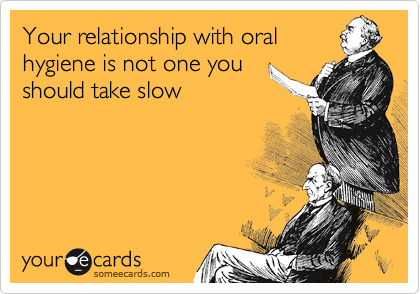 Your relationship with oral hygiene is not one you should take slow