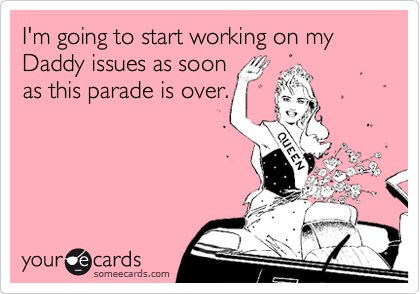 I'm going to start working on my Daddy issues as soon as this parade is over.