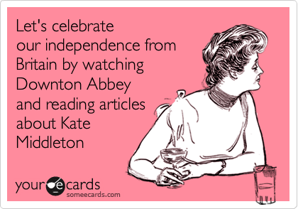 Let's celebrate our independence from Britain by watching  Downton Abbey and reading articles about Kate Middleton