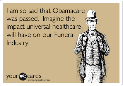 I am so sad that Obamacare was passed.  Imagine the impact universal healthcare will have on our Funeral Industry!