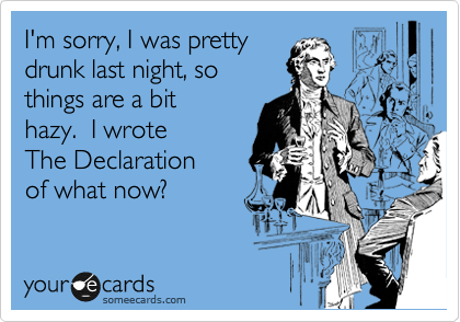 I'm sorry, I was pretty drunk last night, so things are a bit  hazy.  I wrote  The Declaration  of what now?