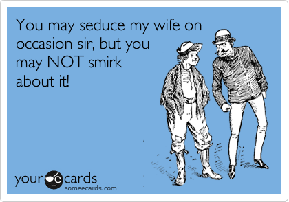 You may seduce my wife on occasion sir, but you may NOT smirk about it!