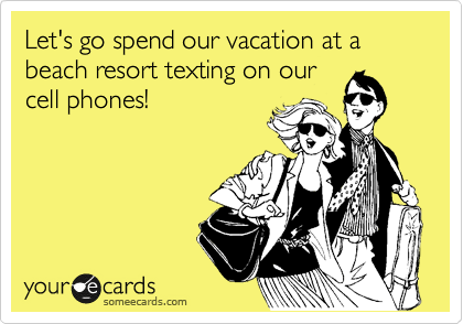 Let's go spend our vacation at a beach resort texting on our cell phones!