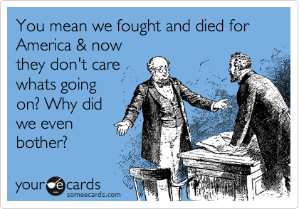 You mean we fought and died for America & now they don't care whats going on? Why did we even bother?