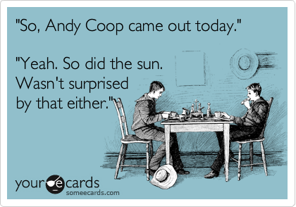 """So, Andy Coop came out today.""  ""Yeah. So did the sun. Wasn't surprised by that either."""