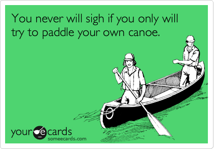 You never will sigh if you only will try to paddle your own canoe.