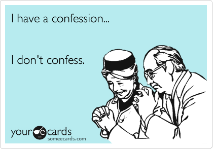 I have a confession...   I don't confess.