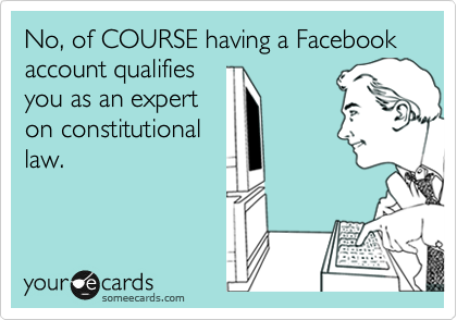 No, of COURSE having a Facebook account qualifies you as an expert on constitutional law.
