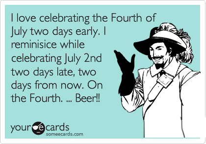 I love celebrating the Fourth of July two days early. I reminisice while celebrating July 2nd two days late, two days from now. On the Fourth. ... Beer!!