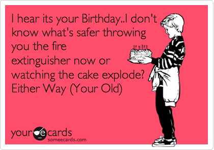I hear its your Birthday..I don't know what's safer throwing you the fire extinguisher now or watching the cake explode? Either Way %28Your Old%29