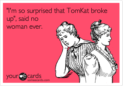"""""""I'm so surprised that TomKat broke up"""", said no woman ever."""
