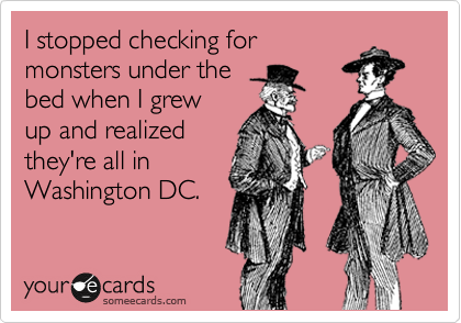 I stopped checking for monsters under the bed when I grew up and realized they're all in Washington DC.