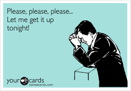 Please, please, please... Let me get it up tonight!