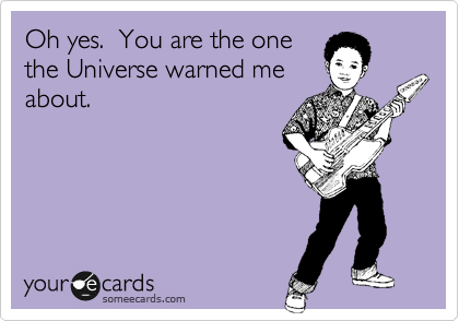 Oh yes.  You are the one the Universe warned me about.