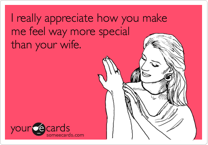 I really appreciate how you make me feel way more special than your wife.