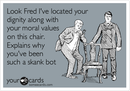 Look Fred I've located your dignity along with your moral values on this chair. Explains why you've been such a skank bot