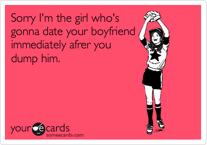 Sorry I'm the girl who's gonna date your boyfriend immediately afrer you dump him.